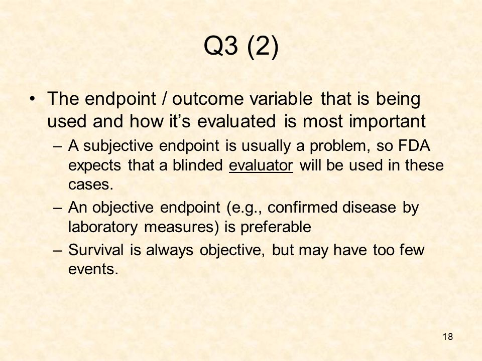 18 Q3 (2) The endpoint / outcome variable that is being used and how its evaluated is most important –A subjective endpoint is usually a problem, so FDA expects that a blinded evaluator will be used in these cases.