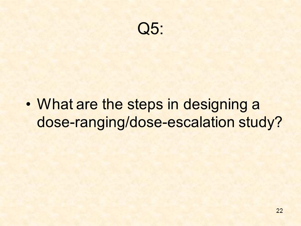 22 Q5: What are the steps in designing a dose-ranging/dose-escalation study