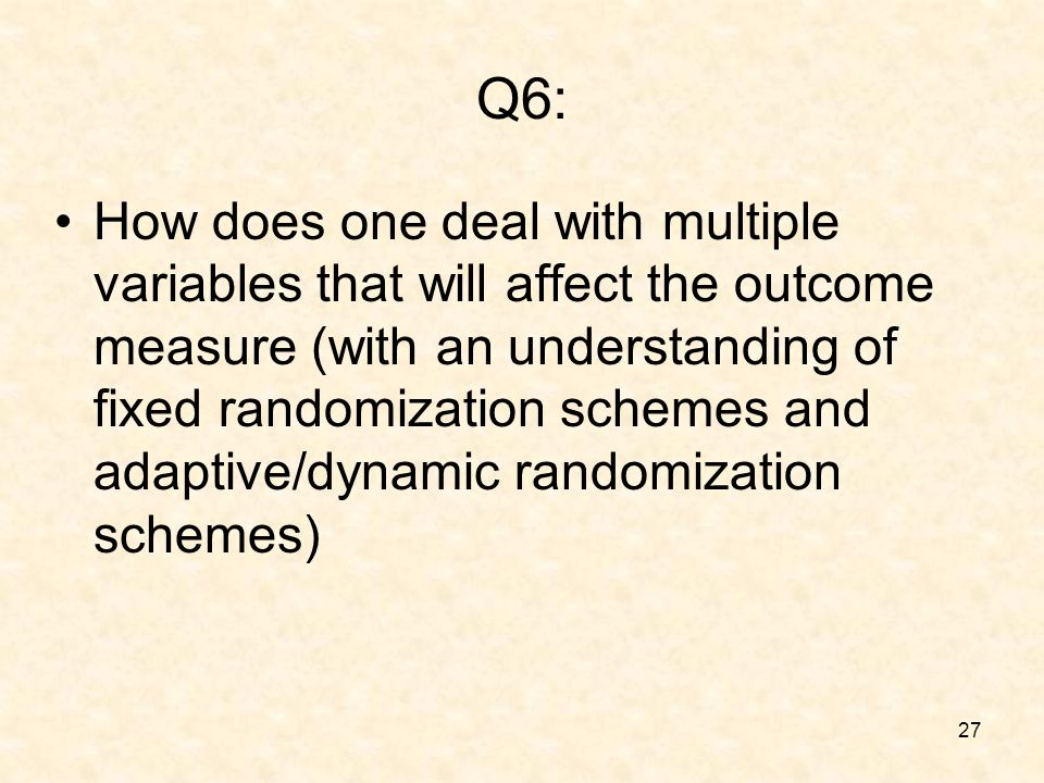 27 Q6: How does one deal with multiple variables that will affect the outcome measure (with an understanding of fixed randomization schemes and adaptive/dynamic randomization schemes)