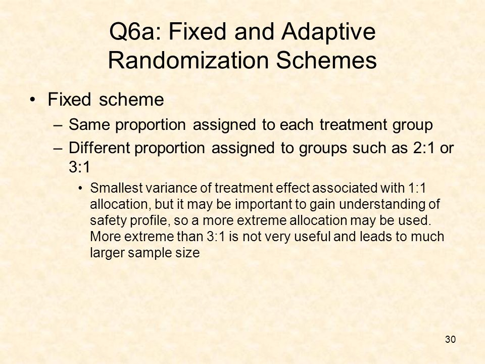 30 Q6a: Fixed and Adaptive Randomization Schemes Fixed scheme –Same proportion assigned to each treatment group –Different proportion assigned to groups such as 2:1 or 3:1 Smallest variance of treatment effect associated with 1:1 allocation, but it may be important to gain understanding of safety profile, so a more extreme allocation may be used.