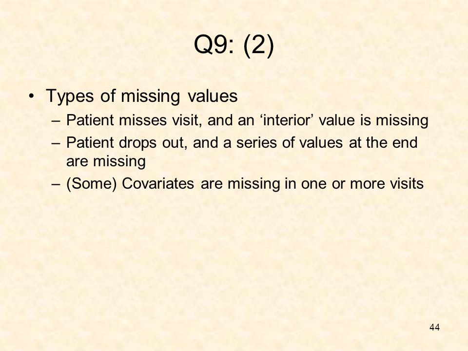 44 Q9: (2) Types of missing values –Patient misses visit, and an interior value is missing –Patient drops out, and a series of values at the end are missing –(Some) Covariates are missing in one or more visits