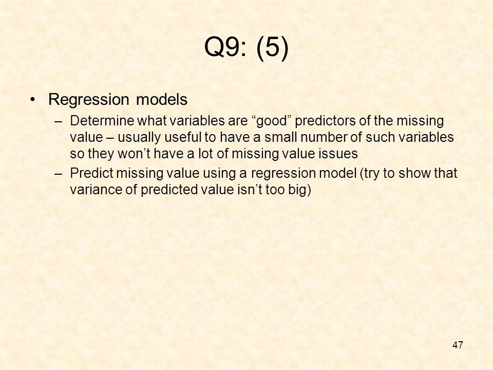 47 Q9: (5) Regression models –Determine what variables are good predictors of the missing value – usually useful to have a small number of such variables so they wont have a lot of missing value issues –Predict missing value using a regression model (try to show that variance of predicted value isnt too big)