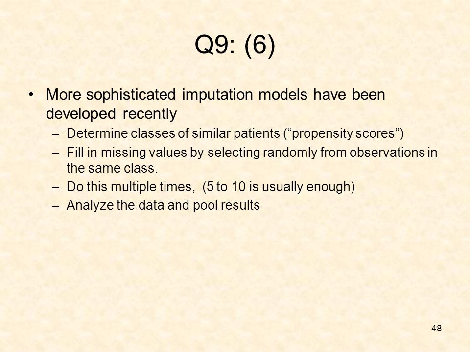 48 Q9: (6) More sophisticated imputation models have been developed recently –Determine classes of similar patients (propensity scores) –Fill in missing values by selecting randomly from observations in the same class.