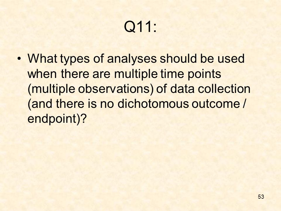 53 Q11: What types of analyses should be used when there are multiple time points (multiple observations) of data collection (and there is no dichotomous outcome / endpoint)