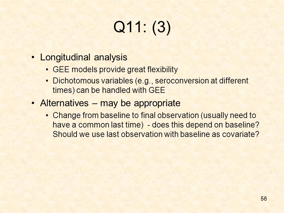 56 Q11: (3) Longitudinal analysis GEE models provide great flexibility Dichotomous variables (e.g., seroconversion at different times) can be handled with GEE Alternatives – may be appropriate Change from baseline to final observation (usually need to have a common last time) - does this depend on baseline.