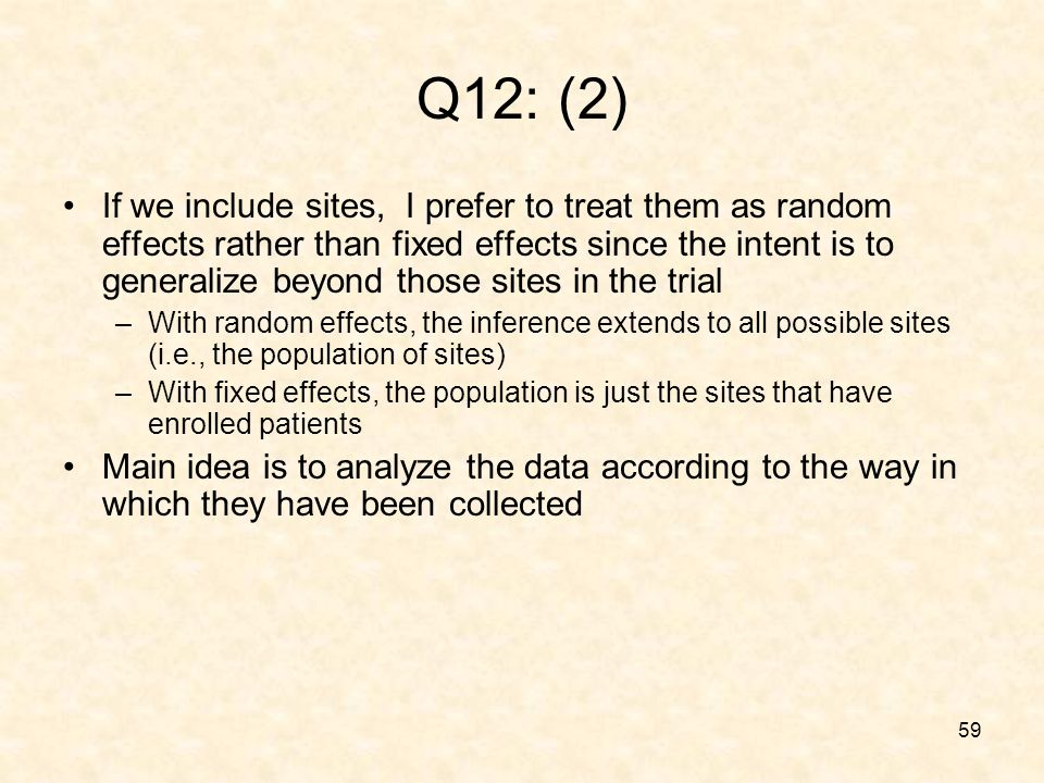 59 Q12: (2) If we include sites, I prefer to treat them as random effects rather than fixed effects since the intent is to generalize beyond those sites in the trial –With random effects, the inference extends to all possible sites (i.e., the population of sites) –With fixed effects, the population is just the sites that have enrolled patients Main idea is to analyze the data according to the way in which they have been collected
