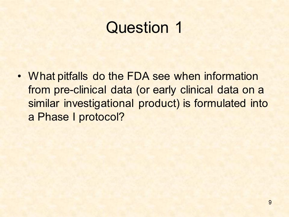 9 Question 1 What pitfalls do the FDA see when information from pre-clinical data (or early clinical data on a similar investigational product) is formulated into a Phase I protocol