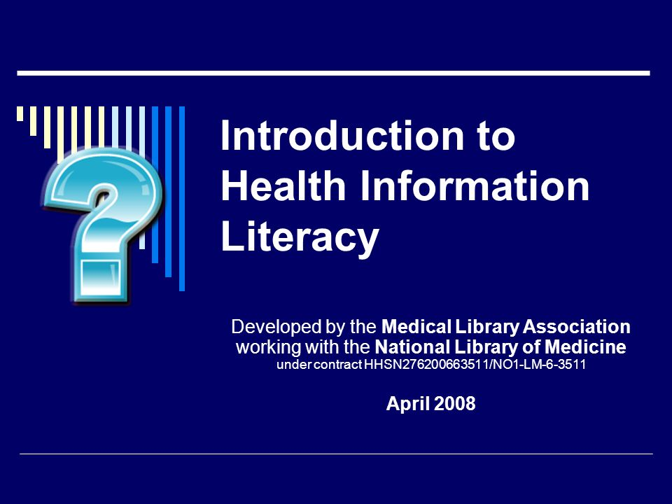 Introduction to Health Information Literacy Developed by the Medical Library Association working with the National Library of Medicine under contract HHSN276200663511/NO1-LM-6-3511 April 2008