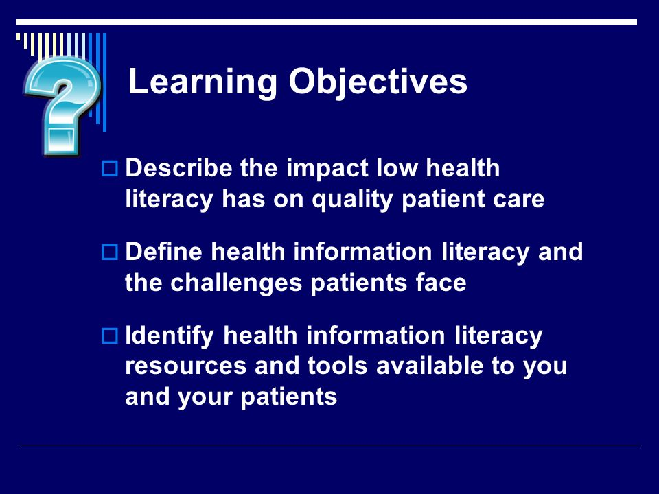 Learning Objectives Describe the impact low health literacy has on quality patient care Define health information literacy and the challenges patients face Identify health information literacy resources and tools available to you and your patients