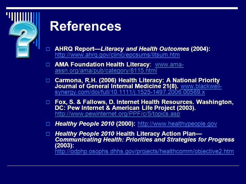 References AHRQ ReportLiteracy and Health Outcomes (2004): http://www.ahrq.gov/clinic/epcsums/litsum.htm http://www.ahrq.gov/clinic/epcsums/litsum.htm AMA Foundation Health Literacy: www.ama- assn.org/ama/pub/category/8115.html AMA Foundation Health Literacy: www.ama- assn.org/ama/pub/category/8115.htmlwww.ama- assn.org/ama/pub/category/8115.htmlwww.ama- assn.org/ama/pub/category/8115.html Carmona, R.H.