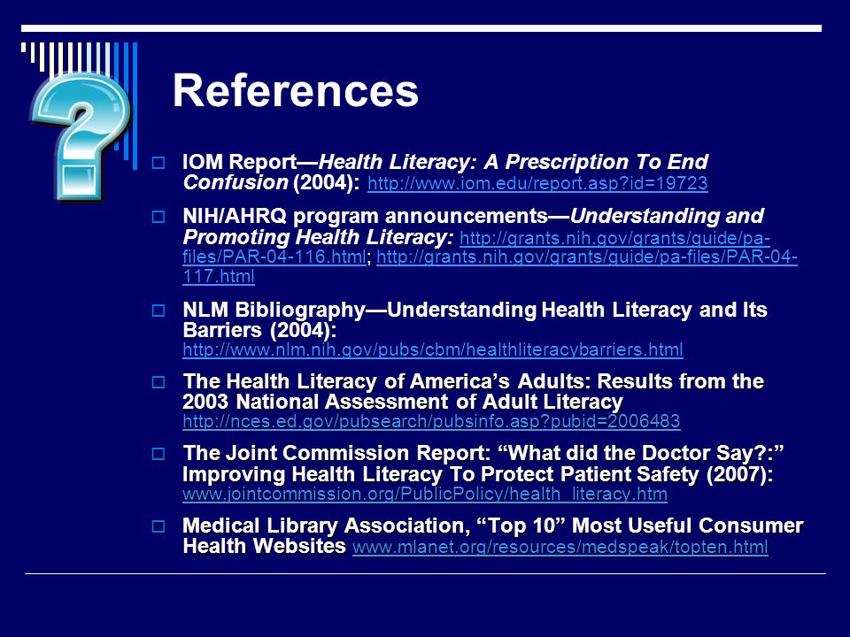 References IOM ReportHealth Literacy: A Prescription To End Confusion (2004): http://www.iom.edu/report.asp id=19723 http://www.iom.edu/report.asp id=19723 NIH/AHRQ program announcementsUnderstanding and Promoting Health Literacy: http://grants.nih.gov/grants/guide/pa- files/PAR-04-116.html; http://grants.nih.gov/grants/guide/pa-files/PAR-04- 117.html http://grants.nih.gov/grants/guide/pa- files/PAR-04-116.htmlhttp://grants.nih.gov/grants/guide/pa-files/PAR-04- 117.html NLM BibliographyUnderstanding Health Literacy and Its Barriers (2004): http://www.nlm.nih.gov/pubs/cbm/healthliteracybarriers.html http://www.nlm.nih.gov/pubs/cbm/healthliteracybarriers.html The Health Literacy of Americas Adults: Results from the 2003 National Assessment of Adult Literacy http://nces.ed.gov/pubsearch/pubsinfo.asp pubid=2006483 The Health Literacy of Americas Adults: Results from the 2003 National Assessment of Adult Literacy http://nces.ed.gov/pubsearch/pubsinfo.asp pubid=2006483 http://nces.ed.gov/pubsearch/pubsinfo.asp pubid=2006483 The Joint Commission Report: What did the Doctor Say : Improving Health Literacy To Protect Patient Safety (2007): www.jointcommission.org/PublicPolicy/health_literacy.htm The Joint Commission Report: What did the Doctor Say : Improving Health Literacy To Protect Patient Safety (2007): www.jointcommission.org/PublicPolicy/health_literacy.htm www.jointcommission.org/PublicPolicy/health_literacy.htm Medical Library Association, Top 10 Most Useful Consumer Health Websites www.mlanet.org/resources/medspeak/topten.html Medical Library Association, Top 10 Most Useful Consumer Health Websites www.mlanet.org/resources/medspeak/topten.html www.mlanet.org/resources/medspeak/topten.html