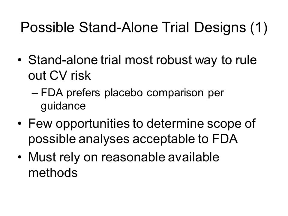 Possible Stand-Alone Trial Designs (1) Stand-alone trial most robust way to rule out CV risk –FDA prefers placebo comparison per guidance Few opportunities to determine scope of possible analyses acceptable to FDA Must rely on reasonable available methods