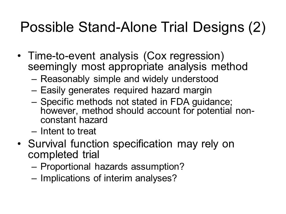 Possible Stand-Alone Trial Designs (2) Time-to-event analysis (Cox regression) seemingly most appropriate analysis method –Reasonably simple and widely understood –Easily generates required hazard margin –Specific methods not stated in FDA guidance; however, method should account for potential non- constant hazard –Intent to treat Survival function specification may rely on completed trial –Proportional hazards assumption.