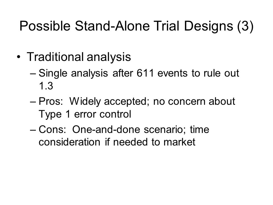Possible Stand-Alone Trial Designs (3) Traditional analysis –Single analysis after 611 events to rule out 1.3 –Pros: Widely accepted; no concern about Type 1 error control –Cons: One-and-done scenario; time consideration if needed to market