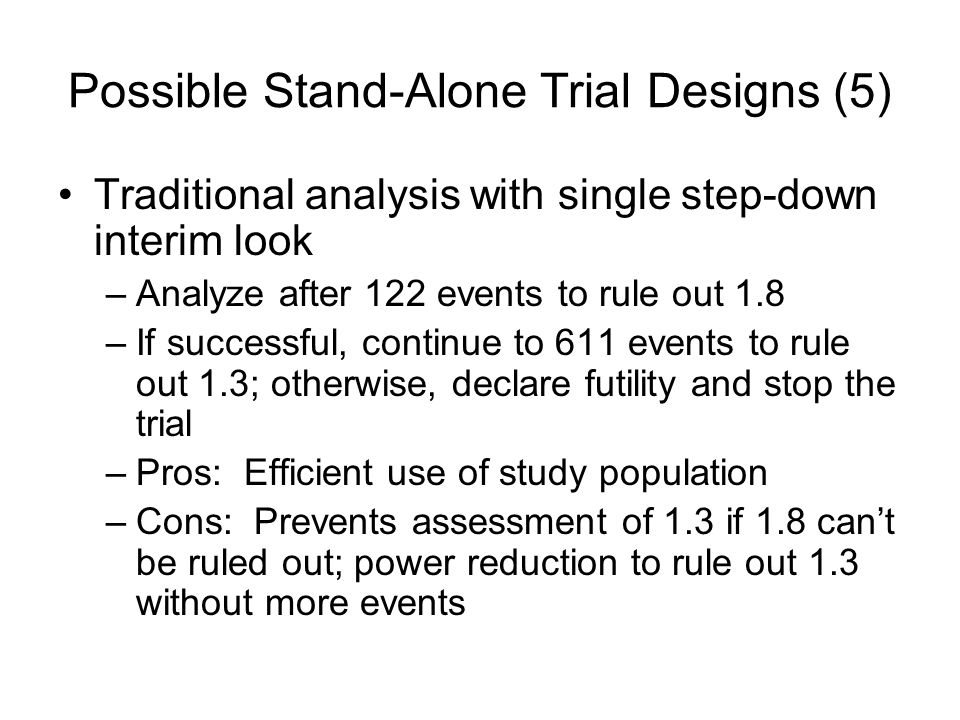 Possible Stand-Alone Trial Designs (5) Traditional analysis with single step-down interim look –Analyze after 122 events to rule out 1.8 –If successful, continue to 611 events to rule out 1.3; otherwise, declare futility and stop the trial –Pros: Efficient use of study population –Cons: Prevents assessment of 1.3 if 1.8 cant be ruled out; power reduction to rule out 1.3 without more events