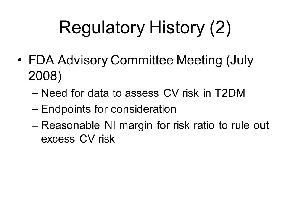 Regulatory History (2) FDA Advisory Committee Meeting (July 2008) –Need for data to assess CV risk in T2DM –Endpoints for consideration –Reasonable NI margin for risk ratio to rule out excess CV risk