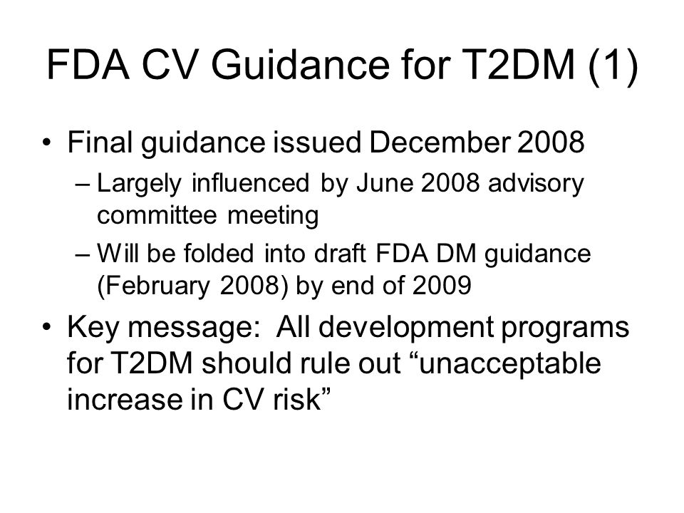 FDA CV Guidance for T2DM (1) Final guidance issued December 2008 –Largely influenced by June 2008 advisory committee meeting –Will be folded into draft FDA DM guidance (February 2008) by end of 2009 Key message: All development programs for T2DM should rule out unacceptable increase in CV risk