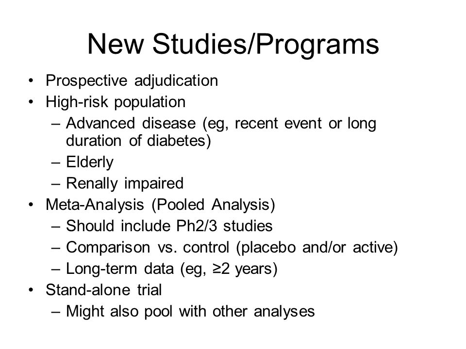 New Studies/Programs Prospective adjudication High-risk population –Advanced disease (eg, recent event or long duration of diabetes) –Elderly –Renally impaired Meta-Analysis (Pooled Analysis) –Should include Ph2/3 studies –Comparison vs.