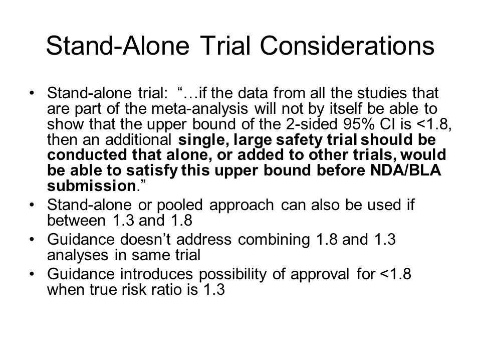 Stand-Alone Trial Considerations Stand-alone trial: …if the data from all the studies that are part of the meta-analysis will not by itself be able to show that the upper bound of the 2-sided 95% CI is <1.8, then an additional single, large safety trial should be conducted that alone, or added to other trials, would be able to satisfy this upper bound before NDA/BLA submission.