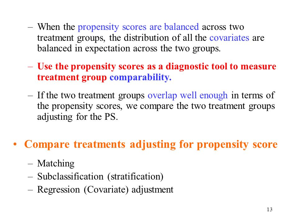 13 –When the propensity scores are balanced across two treatment groups, the distribution of all the covariates are balanced in expectation across the two groups.