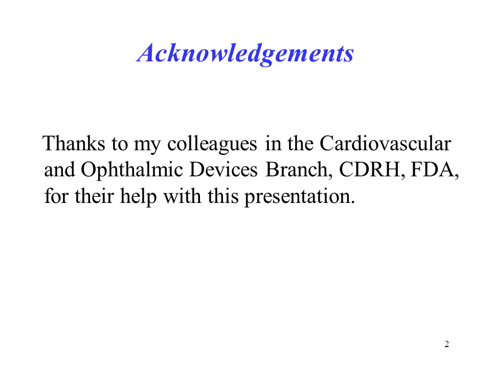 2 Acknowledgements Thanks to my colleagues in the Cardiovascular and Ophthalmic Devices Branch, CDRH, FDA, for their help with this presentation.