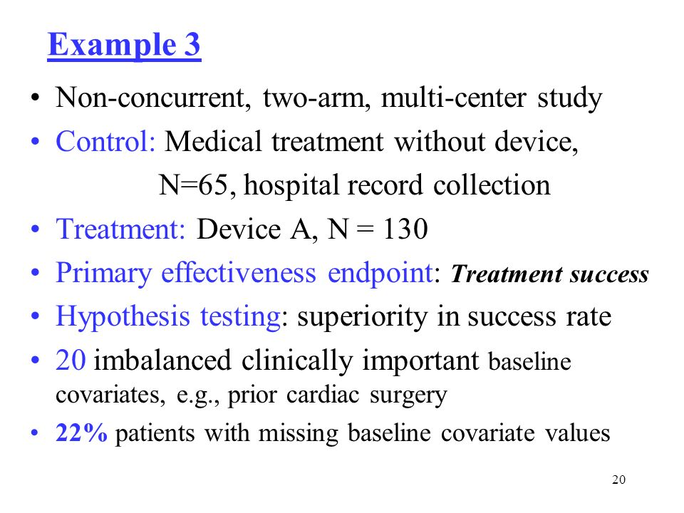 20 Example 3 Non-concurrent, two-arm, multi-center study Control: Medical treatment without device, N=65, hospital record collection Treatment: Device A, N = 130 Primary effectiveness endpoint: Treatment success Hypothesis testing: superiority in success rate 20 imbalanced clinically important baseline covariates, e.g., prior cardiac surgery 22% patients with missing baseline covariate values