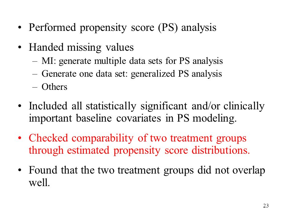 23 Performed propensity score (PS) analysis Handed missing values –MI: generate multiple data sets for PS analysis –Generate one data set: generalized PS analysis –Others Included all statistically significant and/or clinically important baseline covariates in PS modeling.
