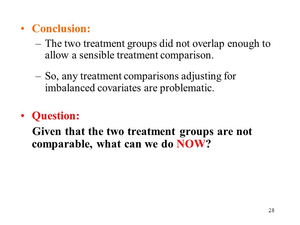 28 Conclusion: –The two treatment groups did not overlap enough to allow a sensible treatment comparison.