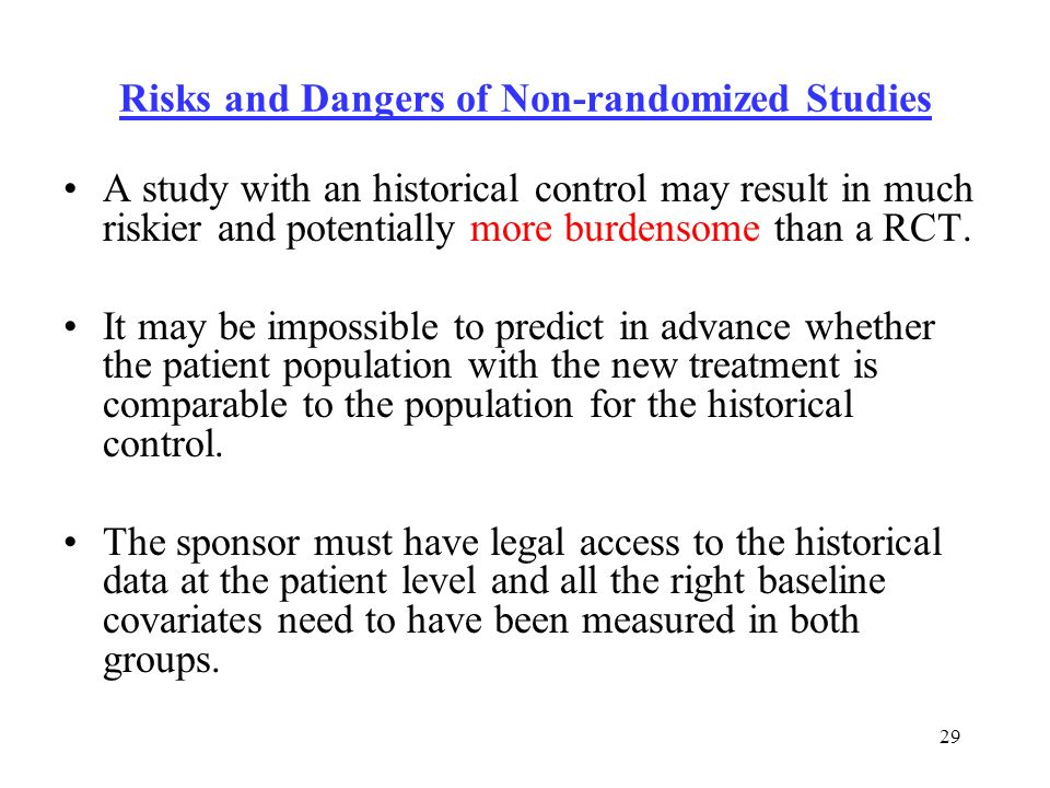29 Risks and Dangers of Non-randomized Studies A study with an historical control may result in much riskier and potentially more burdensome than a RCT.