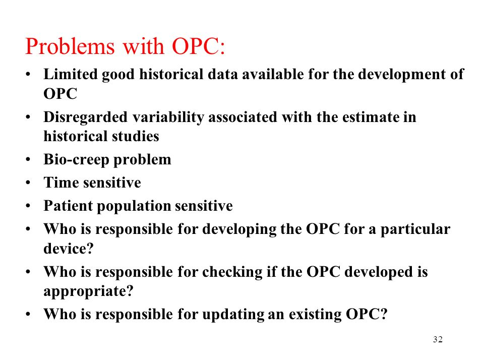 32 Problems with OPC: Limited good historical data available for the development of OPC Disregarded variability associated with the estimate in historical studies Bio-creep problem Time sensitive Patient population sensitive Who is responsible for developing the OPC for a particular device.