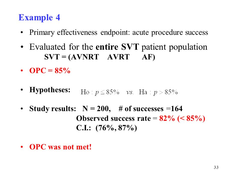 33 Example 4 Primary effectiveness endpoint: acute procedure success Evaluated for the entire SVT patient population SVT = (AVNRT AVRT AF) OPC = 85% Hypotheses: Study results: N = 200, # of successes =164 Observed success rate = 82% (< 85%) C.I.: (76%, 87%) OPC was not met!