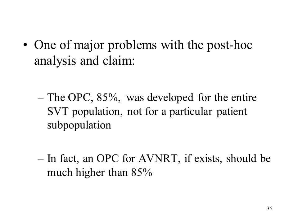 35 One of major problems with the post-hoc analysis and claim: –The OPC, 85%, was developed for the entire SVT population, not for a particular patient subpopulation –In fact, an OPC for AVNRT, if exists, should be much higher than 85%