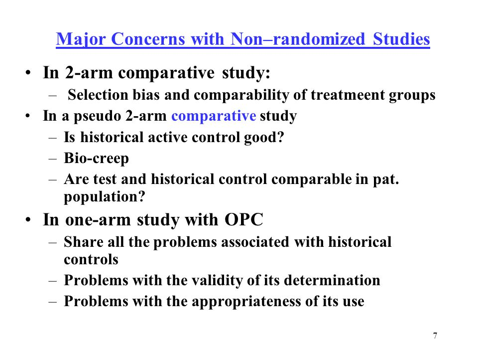 7 Major Concerns with Non–randomized Studies In 2-arm comparative study: – Selection bias and comparability of treatmeent groups In a pseudo 2-arm comparative study –Is historical active control good.