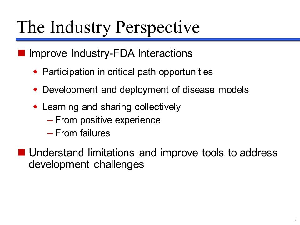 delete these guides from slide master before printing or giving to the client 4 The Industry Perspective Improve Industry-FDA Interactions Participation in critical path opportunities Development and deployment of disease models Learning and sharing collectively –From positive experience –From failures Understand limitations and improve tools to address development challenges