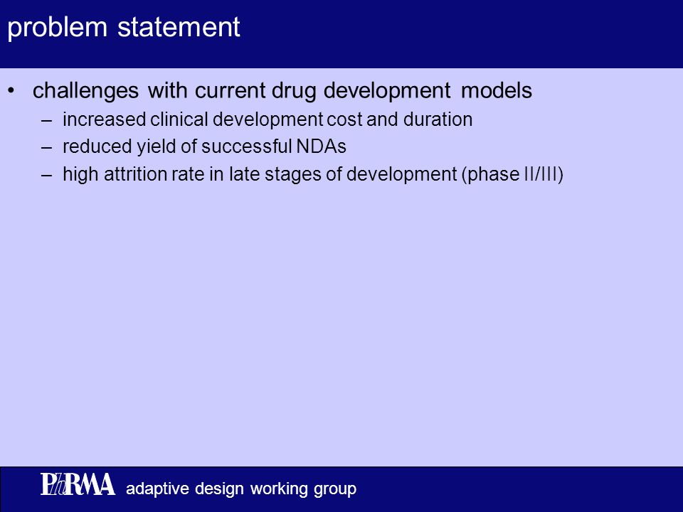 2 adaptive design working group problem statement challenges with current drug development models –increased clinical development cost and duration –reduced yield of successful NDAs –high attrition rate in late stages of development (phase II/III)