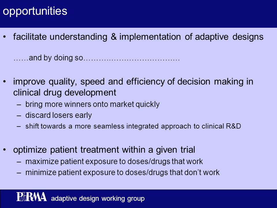 3 adaptive design working group opportunities facilitate understanding & implementation of adaptive designs ……and by doing so………..……………………… improve quality, speed and efficiency of decision making in clinical drug development –bring more winners onto market quickly –discard losers early –shift towards a more seamless integrated approach to clinical R&D optimize patient treatment within a given trial –maximize patient exposure to doses/drugs that work –minimize patient exposure to doses/drugs that dont work