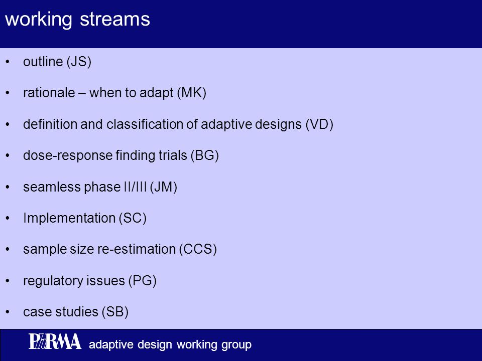 6 adaptive design working group working streams outline (JS) rationale – when to adapt (MK) definition and classification of adaptive designs (VD) dose-response finding trials (BG) seamless phase II/III (JM) Implementation (SC) sample size re-estimation (CCS) regulatory issues (PG) case studies (SB)