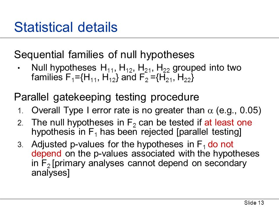 Slide 13 Statistical details Sequential families of null hypotheses Null hypotheses H 11, H 12, H 21, H 22 grouped into two families F 1 ={H 11, H 12 } and F 2 ={H 21, H 22 } Parallel gatekeeping testing procedure 1.