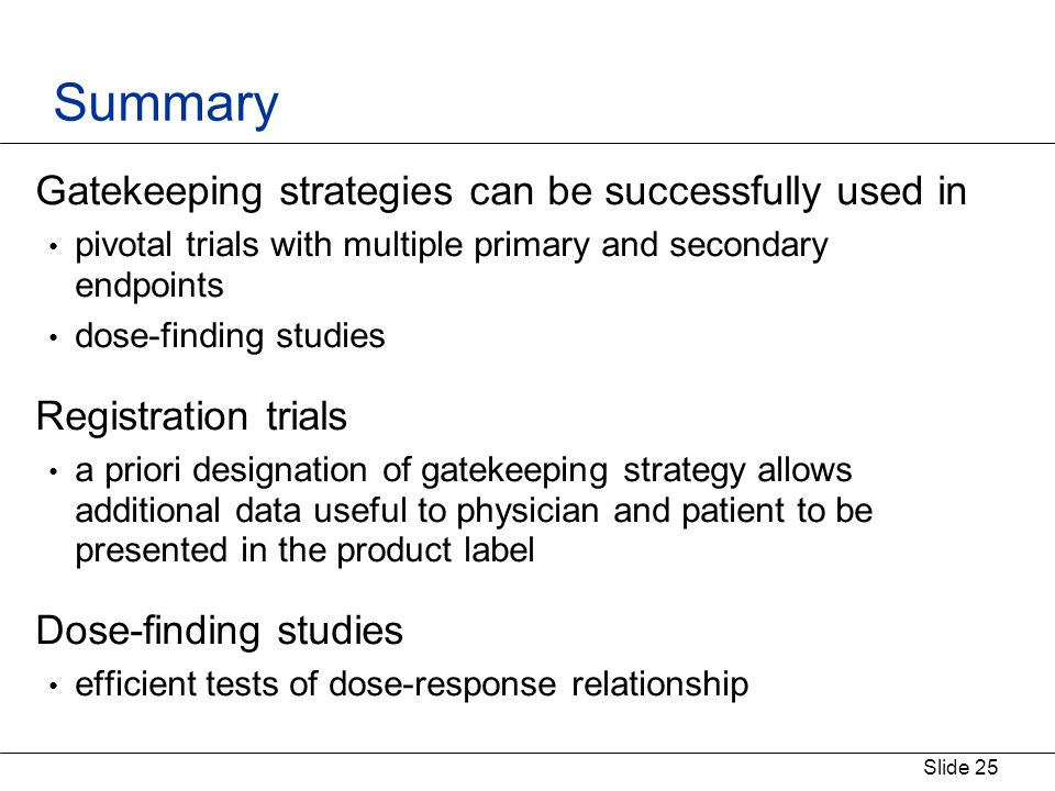 Slide 25 Summary Gatekeeping strategies can be successfully used in pivotal trials with multiple primary and secondary endpoints dose-finding studies Registration trials a priori designation of gatekeeping strategy allows additional data useful to physician and patient to be presented in the product label Dose-finding studies efficient tests of dose-response relationship