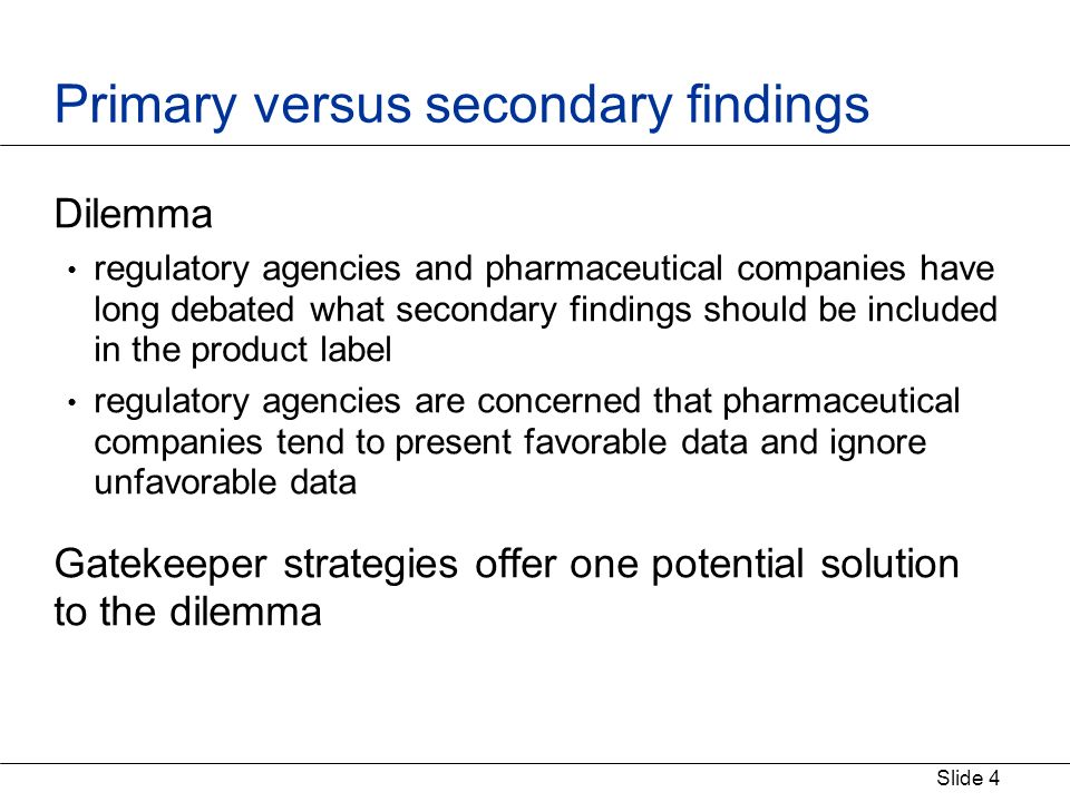 Slide 4 Primary versus secondary findings Dilemma regulatory agencies and pharmaceutical companies have long debated what secondary findings should be included in the product label regulatory agencies are concerned that pharmaceutical companies tend to present favorable data and ignore unfavorable data Gatekeeper strategies offer one potential solution to the dilemma