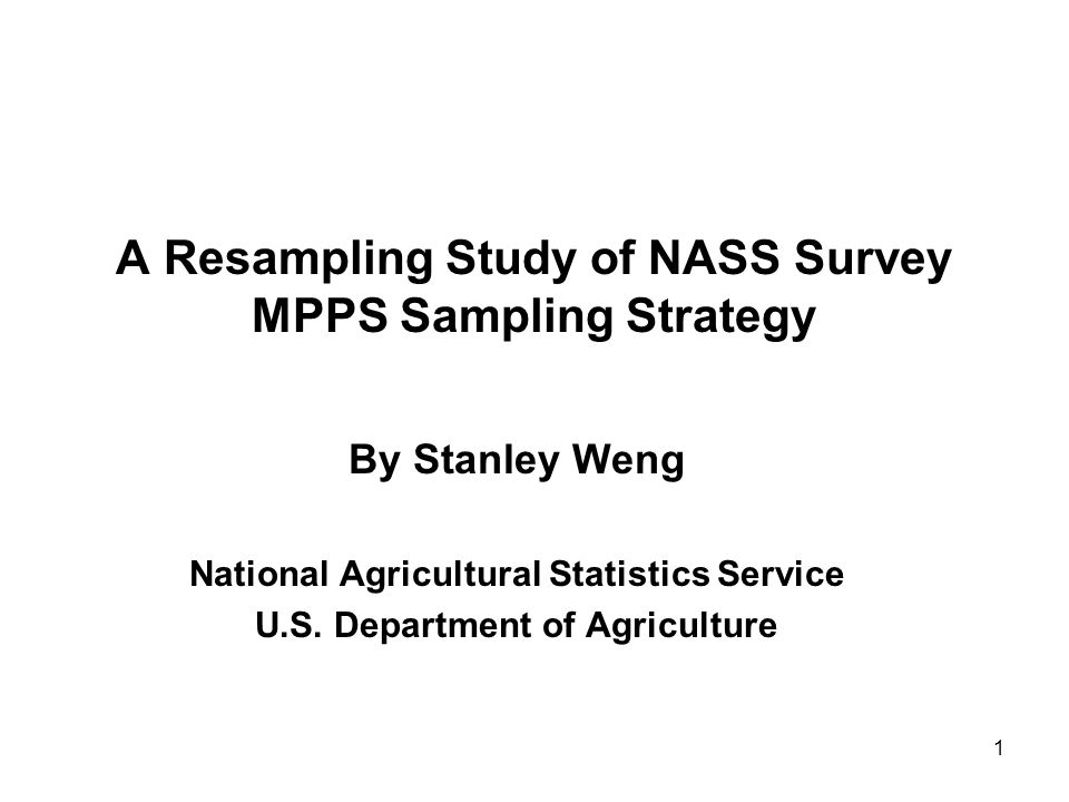 1 A Resampling Study of NASS Survey MPPS Sampling Strategy By Stanley Weng National Agricultural Statistics Service U.S.