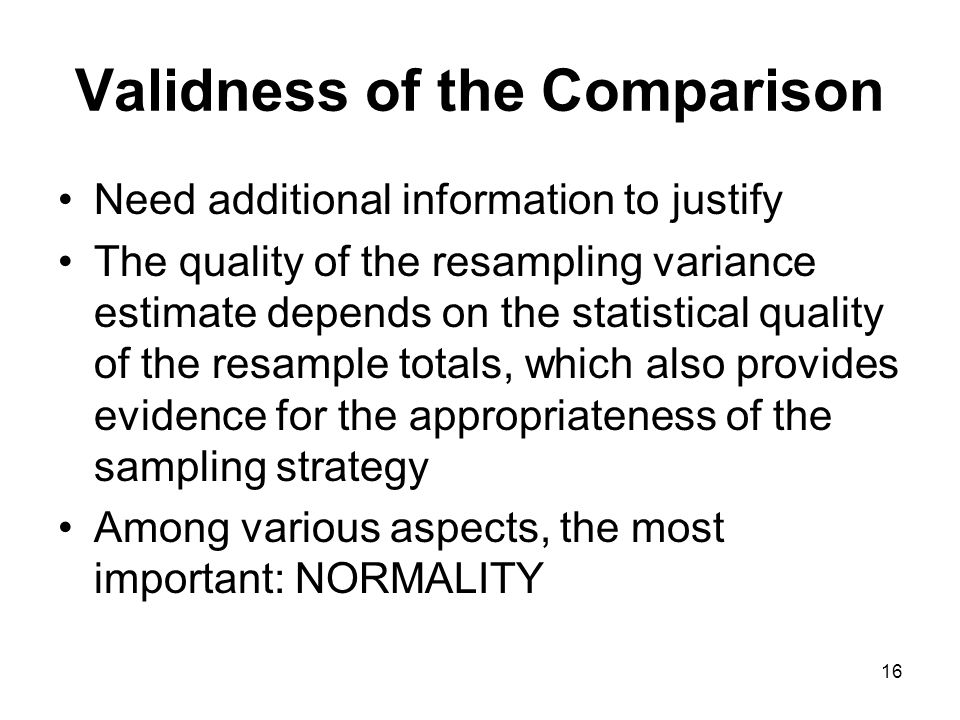 16 Validness of the Comparison Need additional information to justify The quality of the resampling variance estimate depends on the statistical quality of the resample totals, which also provides evidence for the appropriateness of the sampling strategy Among various aspects, the most important: NORMALITY