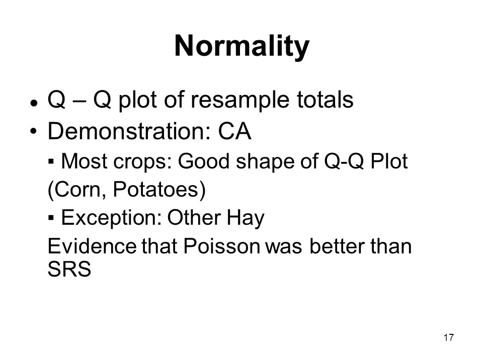17 Normality Q – Q plot of resample totals Demonstration: CA Most crops: Good shape of Q-Q Plot (Corn, Potatoes) Exception: Other Hay Evidence that Poisson was better than SRS