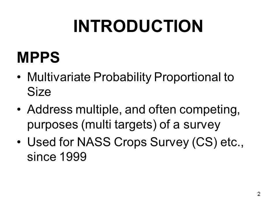 2 INTRODUCTION MPPS Multivariate Probability Proportional to Size Address multiple, and often competing, purposes (multi targets) of a survey Used for NASS Crops Survey (CS) etc., since 1999