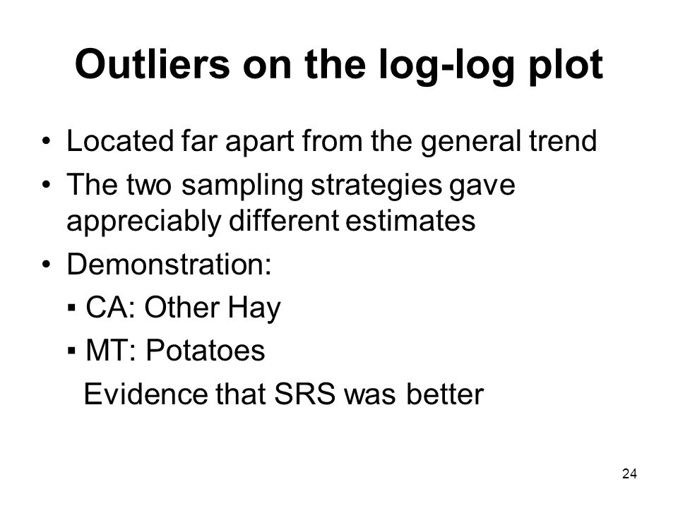 24 Outliers on the log-log plot Located far apart from the general trend The two sampling strategies gave appreciably different estimates Demonstration: CA: Other Hay MT: Potatoes Evidence that SRS was better