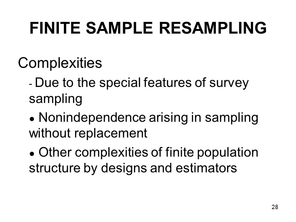 28 FINITE SAMPLE RESAMPLING Complexities - Due to the special features of survey sampling Nonindependence arising in sampling without replacement Other complexities of finite population structure by designs and estimators