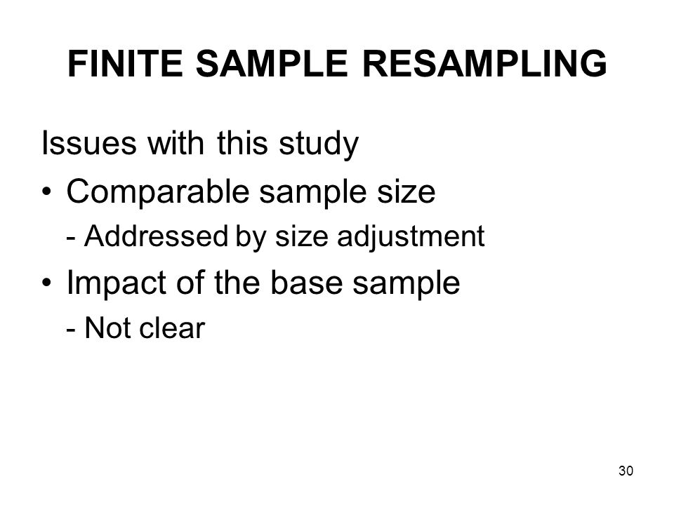 30 FINITE SAMPLE RESAMPLING Issues with this study Comparable sample size - Addressed by size adjustment Impact of the base sample - Not clear