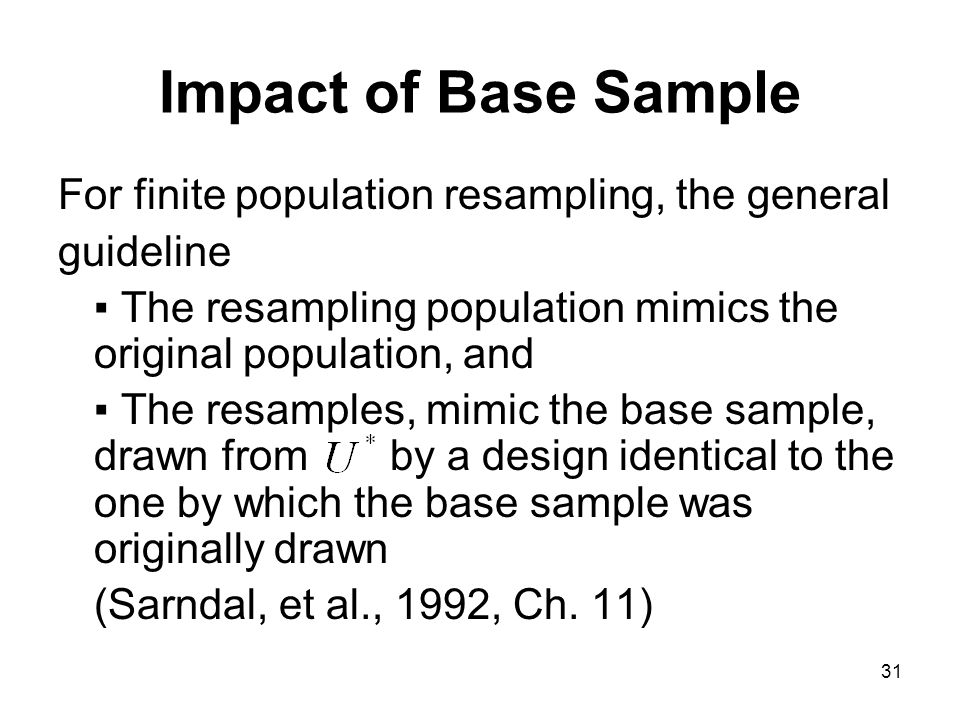 31 Impact of Base Sample For finite population resampling, the general guideline The resampling population mimics the original population, and The resamples, mimic the base sample, drawn from by a design identical to the one by which the base sample was originally drawn (Sarndal, et al., 1992, Ch.