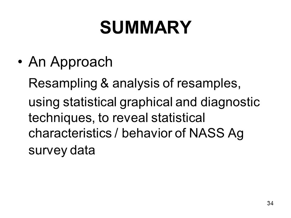 34 SUMMARY An Approach Resampling & analysis of resamples, using statistical graphical and diagnostic techniques, to reveal statistical characteristics / behavior of NASS Ag survey data