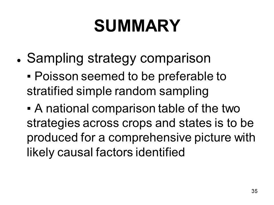 35 SUMMARY Sampling strategy comparison Poisson seemed to be preferable to stratified simple random sampling A national comparison table of the two strategies across crops and states is to be produced for a comprehensive picture with likely causal factors identified